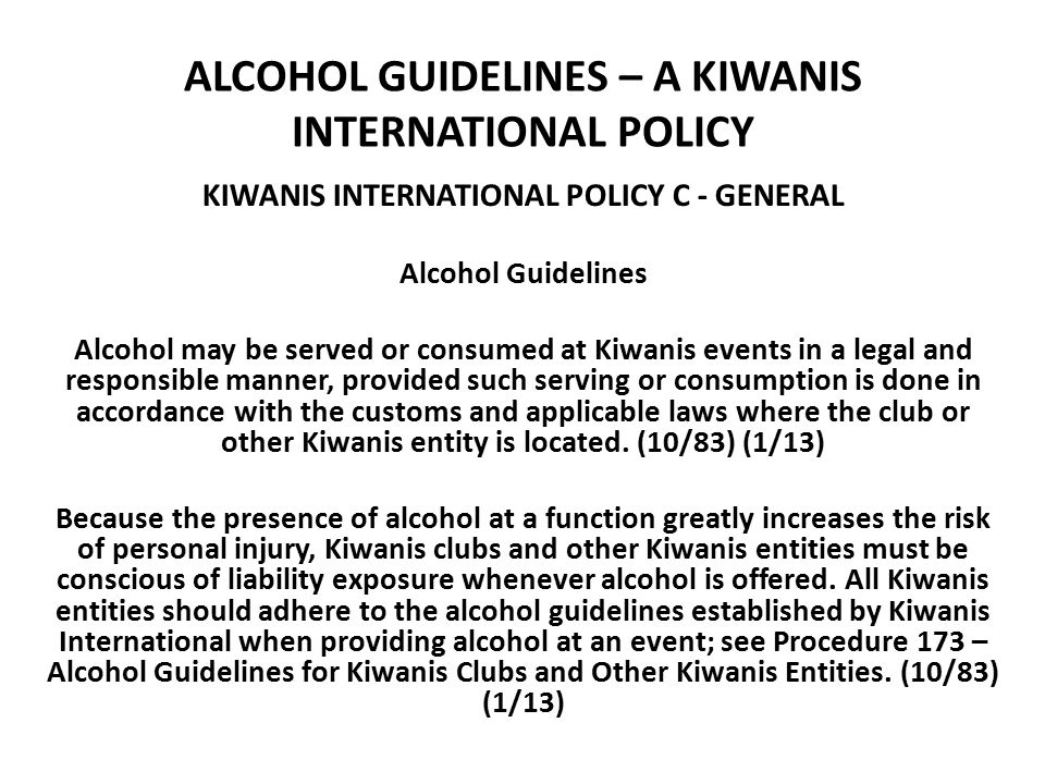 ALCOHOL GUIDELINES – A KIWANIS INTERNATIONAL POLICY KIWANIS INTERNATIONAL POLICY C - GENERAL Alcohol Guidelines Alcohol may be served or consumed at Kiwanis events in a legal and responsible manner, provided such serving or consumption is done in accordance with the customs and applicable laws where the club or other Kiwanis entity is located.