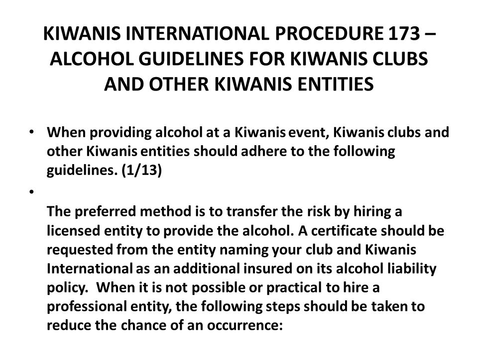 KIWANIS INTERNATIONAL PROCEDURE 173 – ALCOHOL GUIDELINES FOR KIWANIS CLUBS AND OTHER KIWANIS ENTITIES When providing alcohol at a Kiwanis event, Kiwanis clubs and other Kiwanis entities should adhere to the following guidelines.