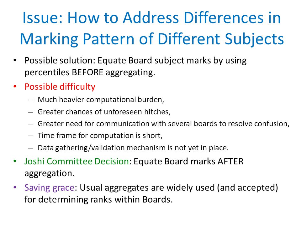 Issue: How to Address Differences in Marking Pattern of Different Subjects Possible solution: Equate Board subject marks by using percentiles BEFORE aggregating.
