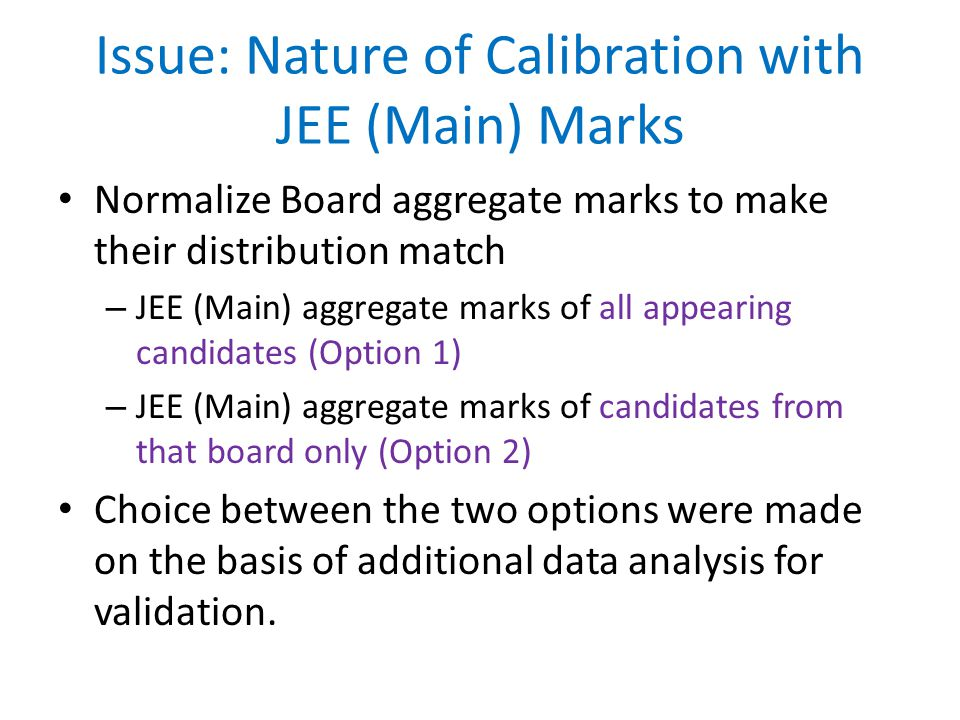 Issue: Nature of Calibration with JEE (Main) Marks Normalize Board aggregate marks to make their distribution match – JEE (Main) aggregate marks of all appearing candidates (Option 1) – JEE (Main) aggregate marks of candidates from that board only (Option 2) Choice between the two options were made on the basis of additional data analysis for validation.