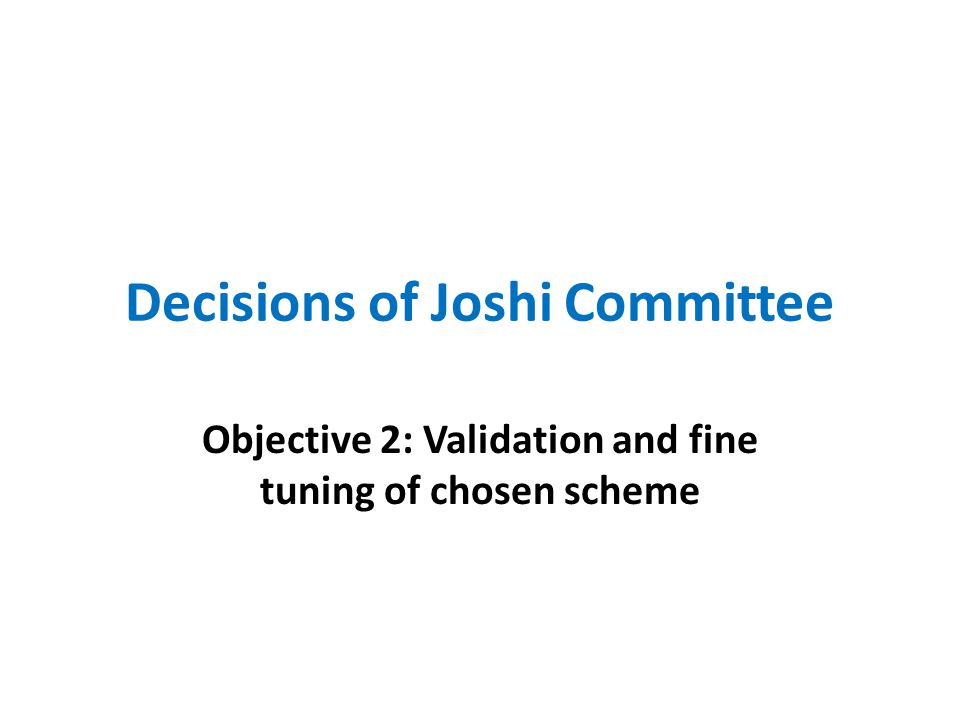 Decisions of Joshi Committee Objective 2: Validation and fine tuning of chosen scheme