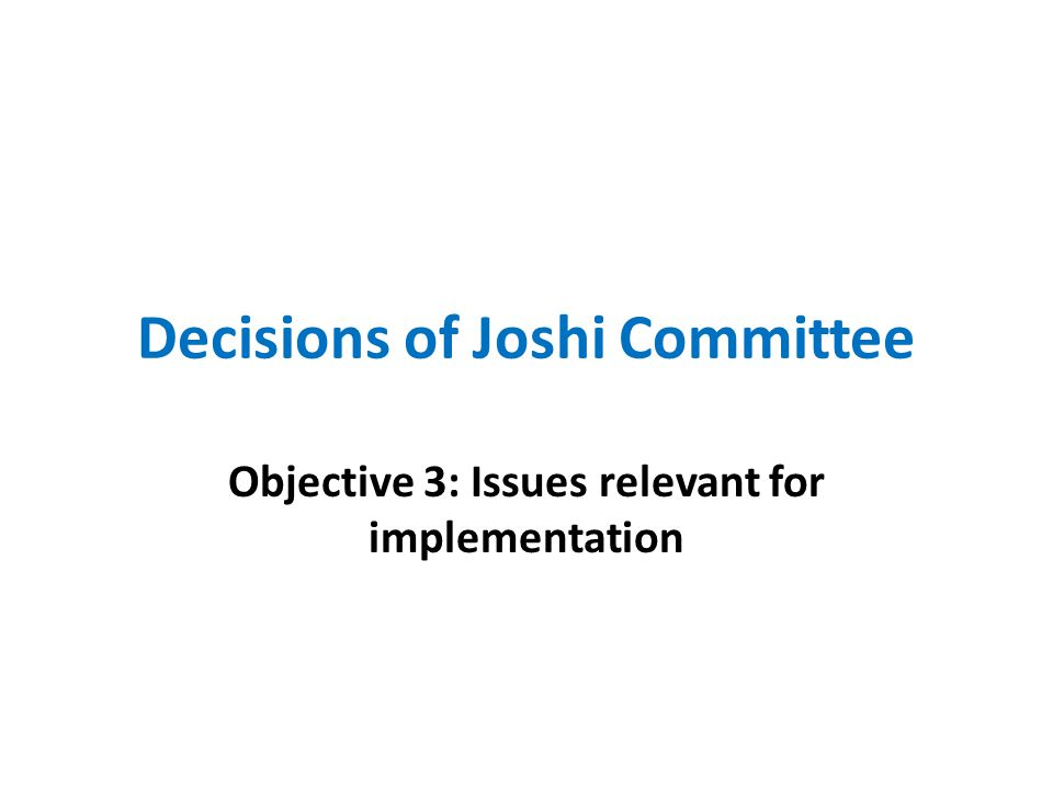 Decisions of Joshi Committee Objective 3: Issues relevant for implementation