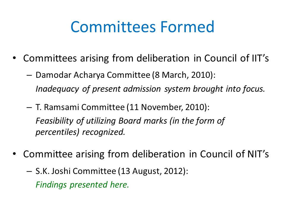 Committees Formed Committees arising from deliberation in Council of IIT's – Damodar Acharya Committee (8 March, 2010): Inadequacy of present admission system brought into focus.