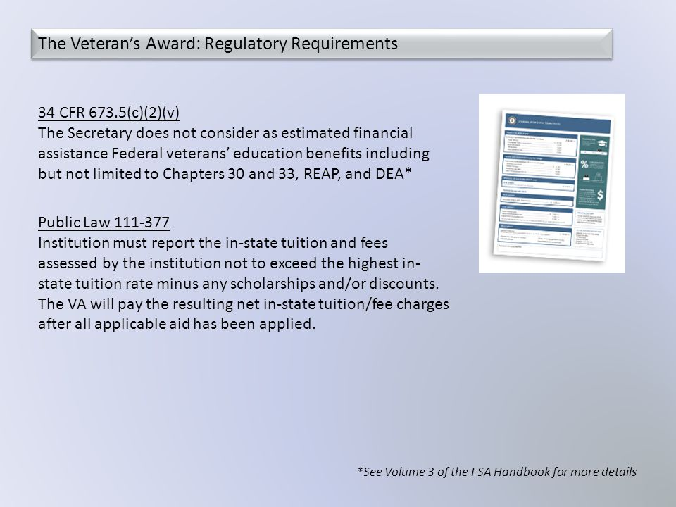 34 CFR 673.5(c)(2)(v) The Secretary does not consider as estimated financial assistance Federal veterans' education benefits including but not limited to Chapters 30 and 33, REAP, and DEA* *See Volume 3 of the FSA Handbook for more details The Veteran's Award: Regulatory Requirements Public Law 111-377 Institution must report the in-state tuition and fees assessed by the institution not to exceed the highest in- state tuition rate minus any scholarships and/or discounts.