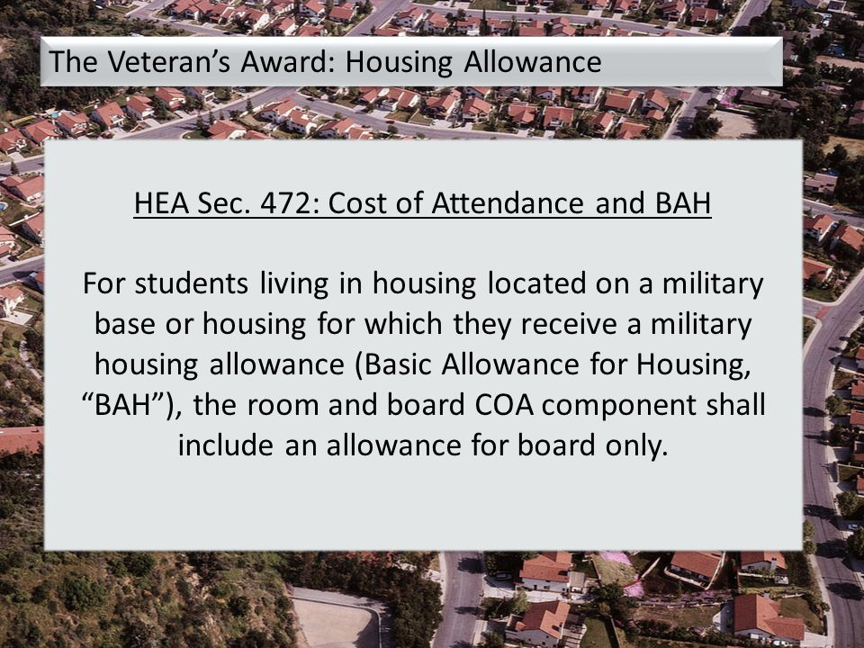 The Veteran's Award: Housing Allowance HEA Sec. 472: Cost of Attendance and BAH For students living in housing located on a military base or housing f