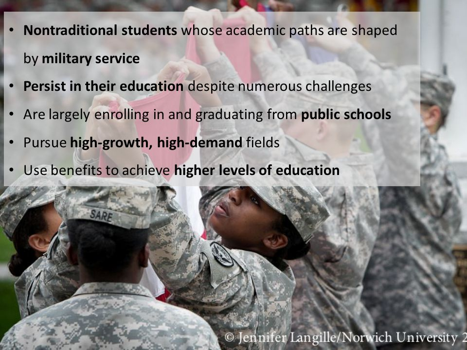 Nontraditional students whose academic paths are shaped by military service Persist in their education despite numerous challenges Are largely enrolli