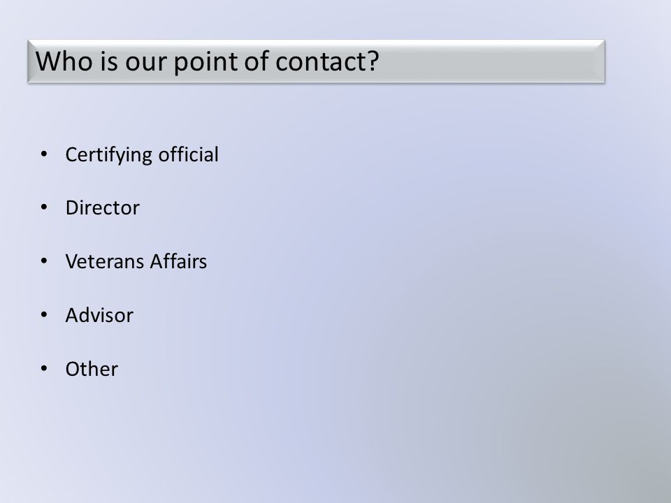 Who is our point of contact? Certifying official Director Veterans Affairs Advisor Other