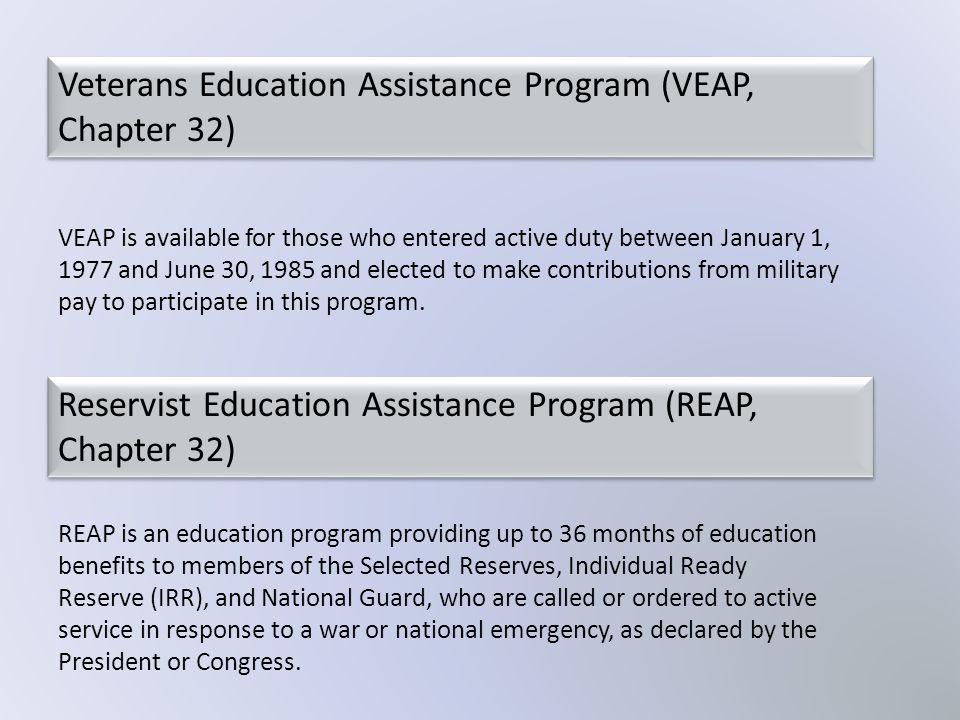 VEAP is available for those who entered active duty between January 1, 1977 and June 30, 1985 and elected to make contributions from military pay to p