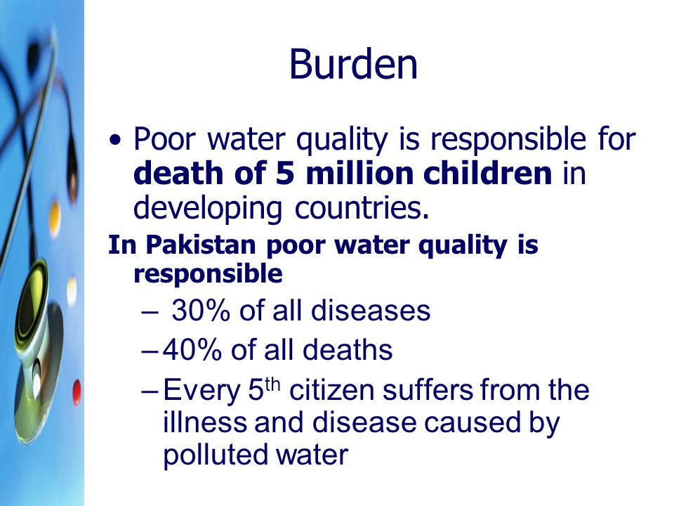 Burden Poor water quality is responsible for death of 5 million children in developing countries.
