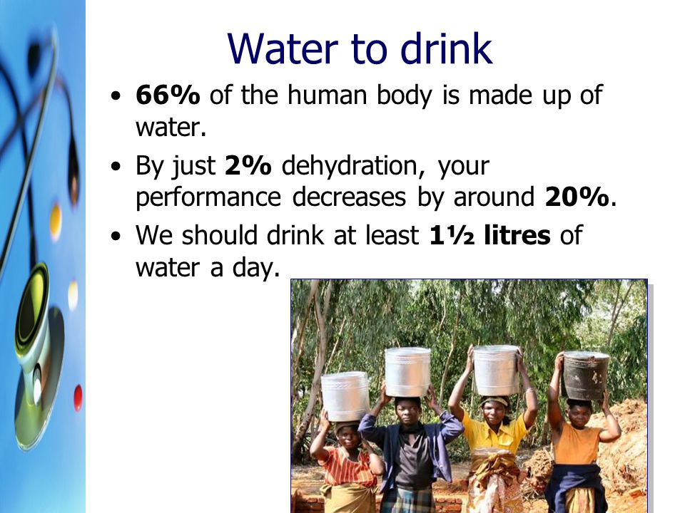 Water to drink 66% of the human body is made up of water. By just 2% dehydration, your performance decreases by around 20%. We should drink at least 1
