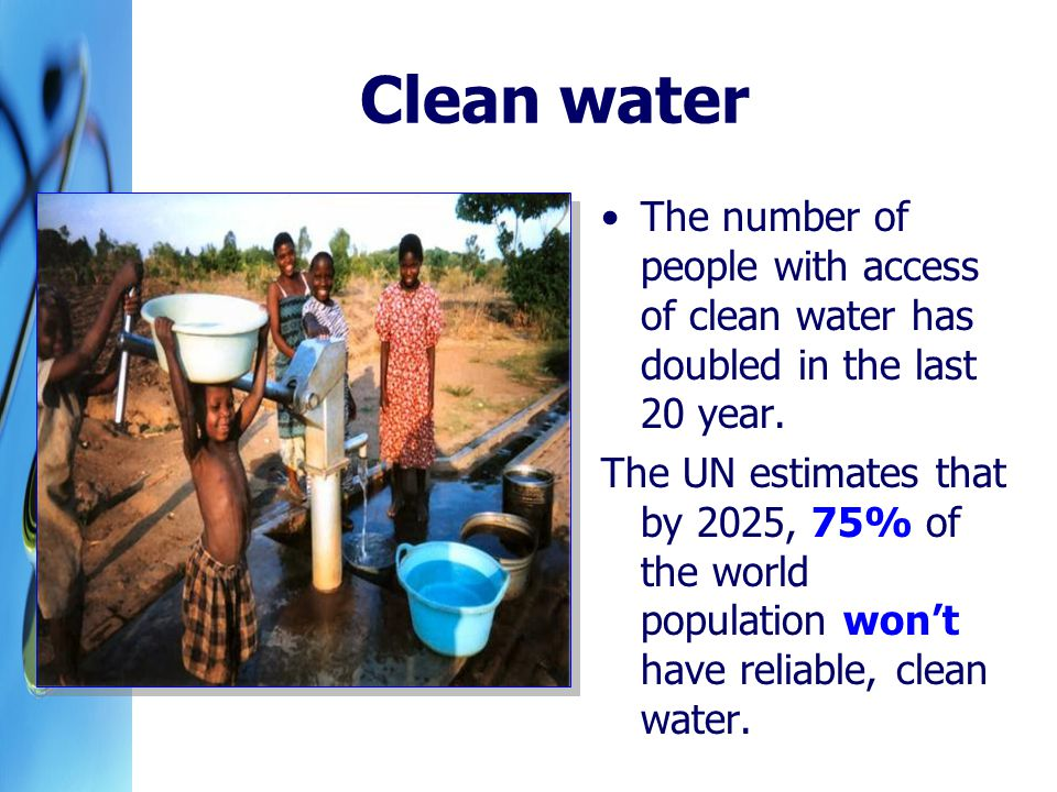 Clean water The number of people with access of clean water has doubled in the last 20 year.