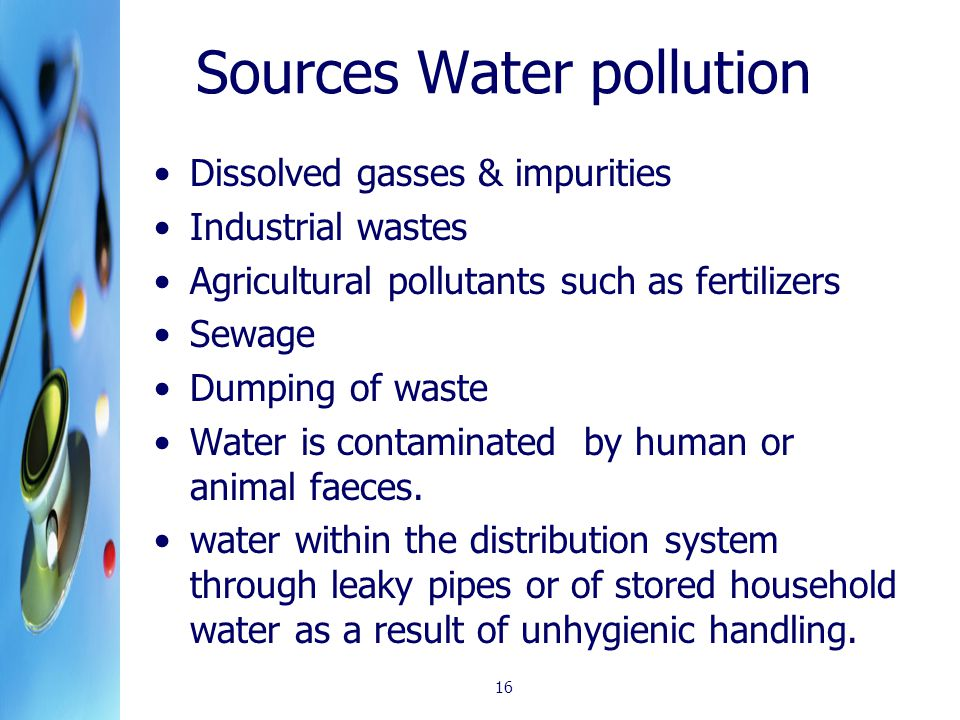 Sources Water pollution Dissolved gasses & impurities Industrial wastes Agricultural pollutants such as fertilizers Sewage Dumping of waste Water is contaminated by human or animal faeces.