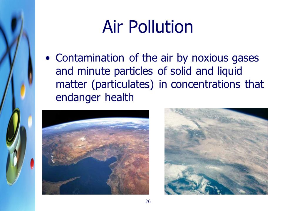 Air Pollution Contamination of the air by noxious gases and minute particles of solid and liquid matter (particulates) in concentrations that endanger health 26