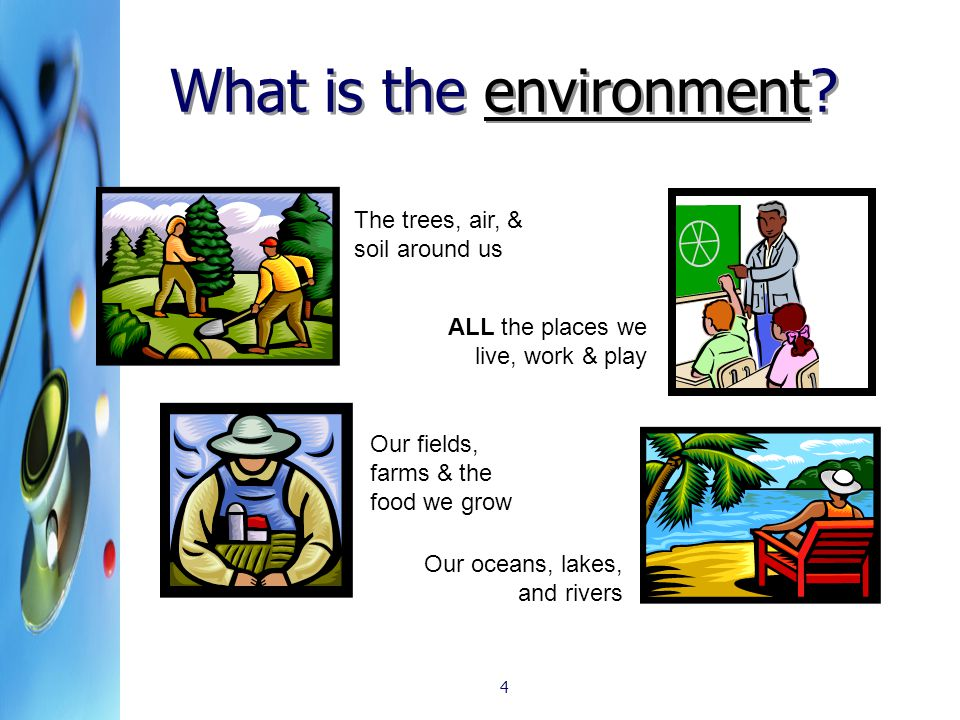4 What is the environment? The trees, air, & soil around us Our fields, farms & the food we grow Our oceans, lakes, and rivers ALL the places we live,