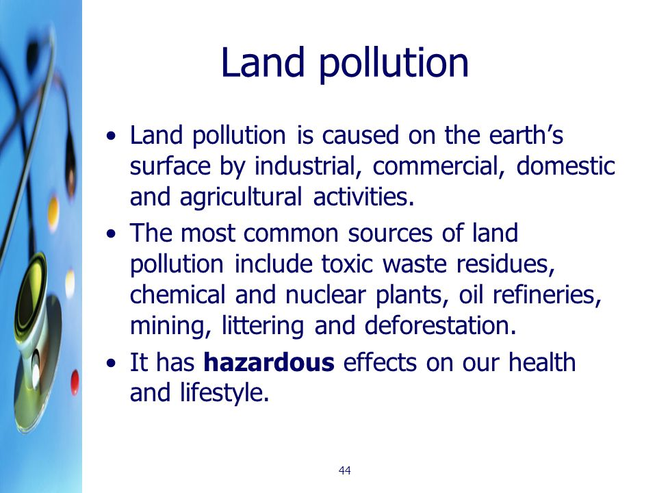 Land pollution Land pollution is caused on the earth's surface by industrial, commercial, domestic and agricultural activities.