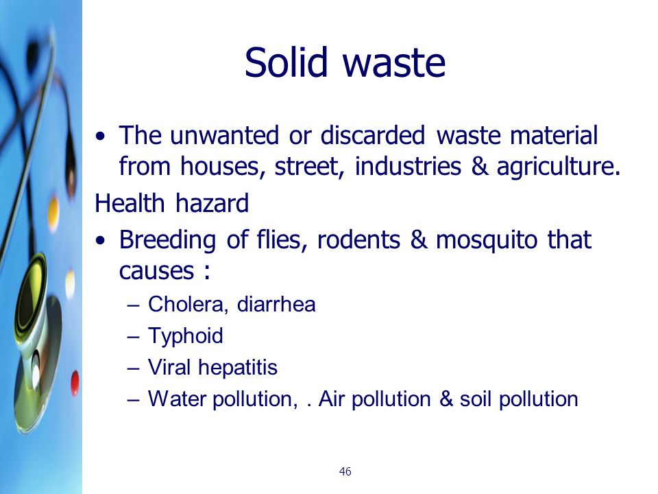 Solid waste The unwanted or discarded waste material from houses, street, industries & agriculture. Health hazard Breeding of flies, rodents & mosquit