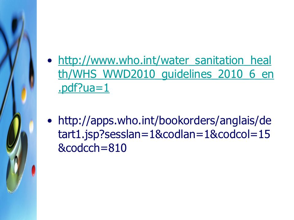 http://www.who.int/water_sanitation_heal th/WHS_WWD2010_guidelines_2010_6_en.pdf ua=1http://www.who.int/water_sanitation_heal th/WHS_WWD2010_guidelines_2010_6_en.pdf ua=1 http://apps.who.int/bookorders/anglais/de tart1.jsp sesslan=1&codlan=1&codcol=15 &codcch=810