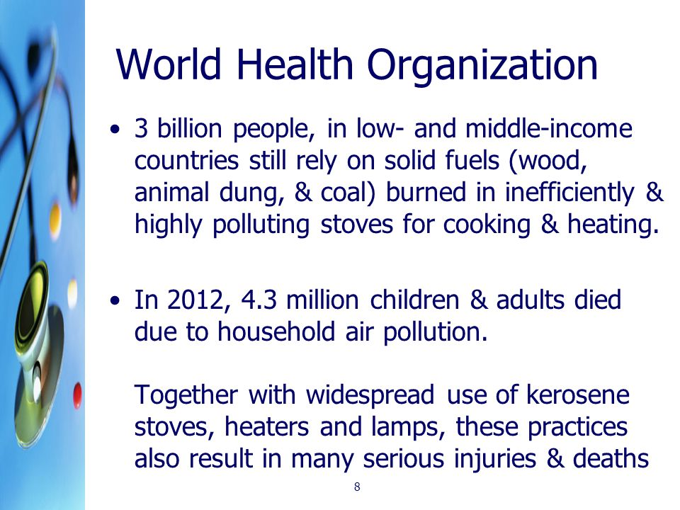 World Health Organization 3 billion people, in low- and middle-income countries still rely on solid fuels (wood, animal dung, & coal) burned in inefficiently & highly polluting stoves for cooking & heating.
