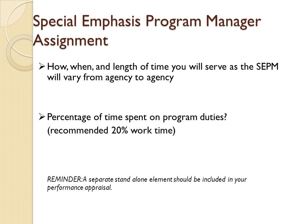  How, when, and length of time you will serve as the SEPM will vary from agency to agency  Percentage of time spent on program duties.