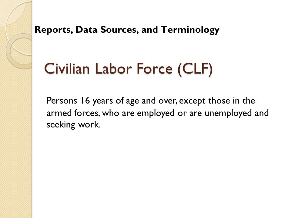 Civilian Labor Force (CLF) Persons 16 years of age and over, except those in the armed forces, who are employed or are unemployed and seeking work.
