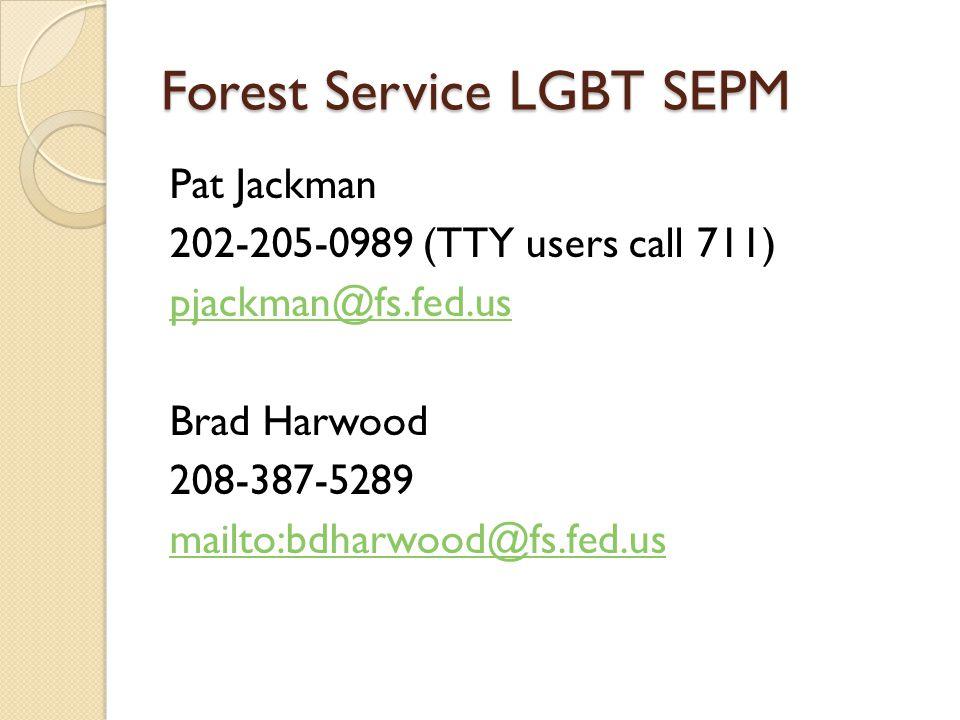 Forest Service LGBT SEPM Pat Jackman 202-205-0989 (TTY users call 711) pjackman@fs.fed.us Brad Harwood 208-387-5289 mailto:bdharwood@fs.fed.us