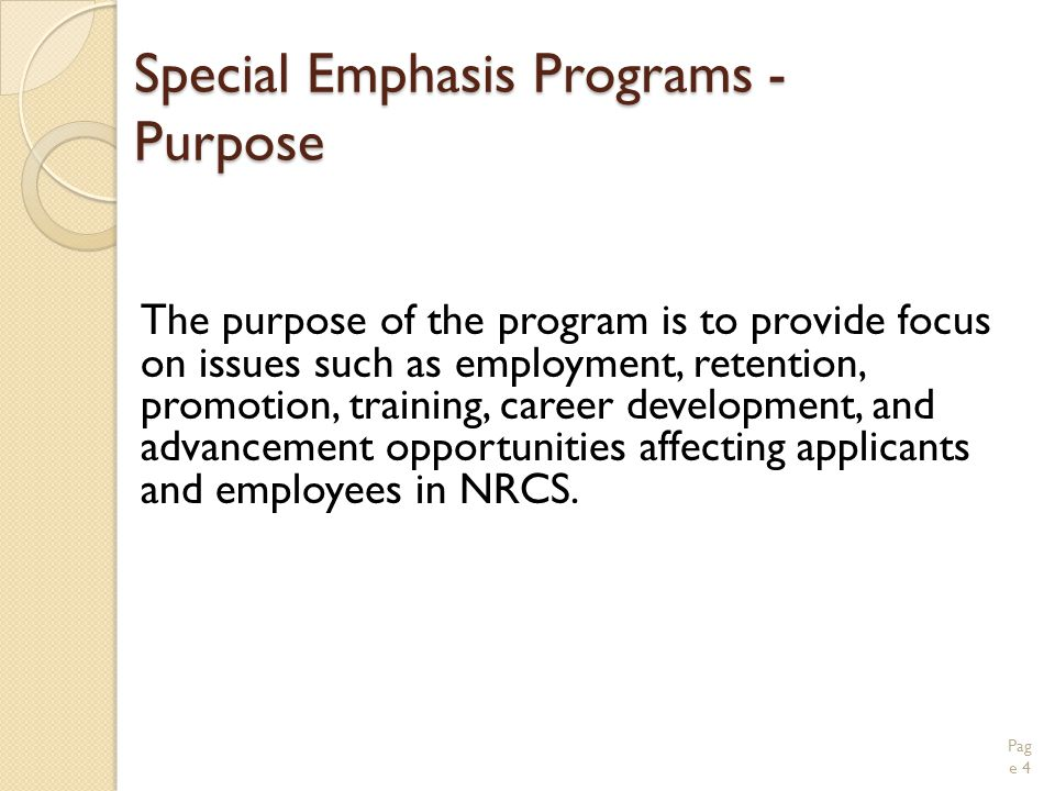 Special Emphasis Programs - Purpose The purpose of the program is to provide focus on issues such as employment, retention, promotion, training, career development, and advancement opportunities affecting applicants and employees in NRCS.