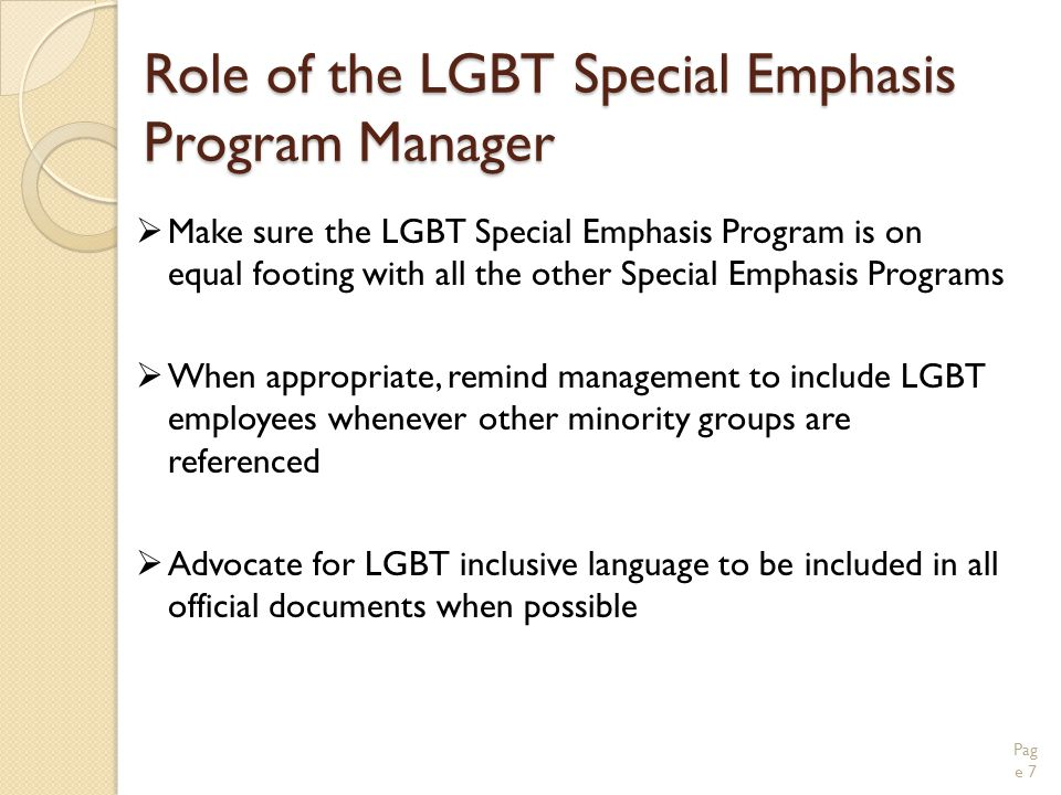 Role of the LGBT Special Emphasis Program Manager  Make sure the LGBT Special Emphasis Program is on equal footing with all the other Special Emphasis Programs  When appropriate, remind management to include LGBT employees whenever other minority groups are referenced  Advocate for LGBT inclusive language to be included in all official documents when possible Pag e 7