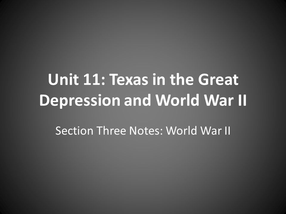 Unit 11: Texas in the Great Depression and World War II Section Three Notes: World War II