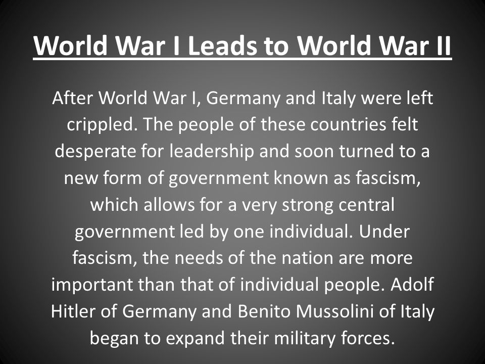 World War I Leads to World War II After World War I, Germany and Italy were left crippled. The people of these countries felt desperate for leadership