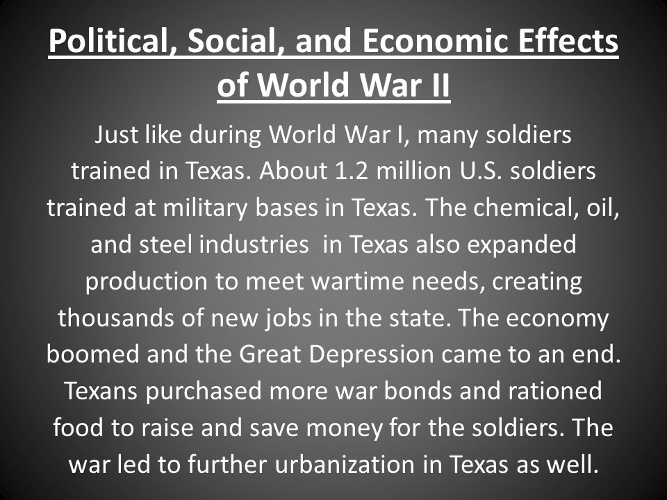 Political, Social, and Economic Effects of World War II Just like during World War I, many soldiers trained in Texas. About 1.2 million U.S. soldiers