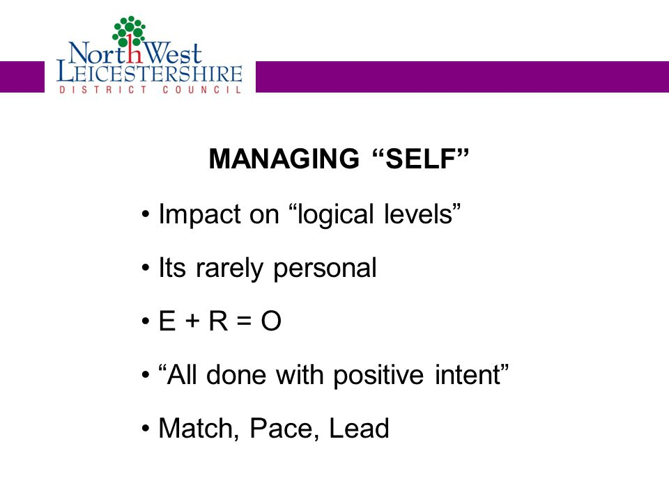 MANAGING SELF Impact on logical levels Its rarely personal E + R = O All done with positive intent Match, Pace, Lead