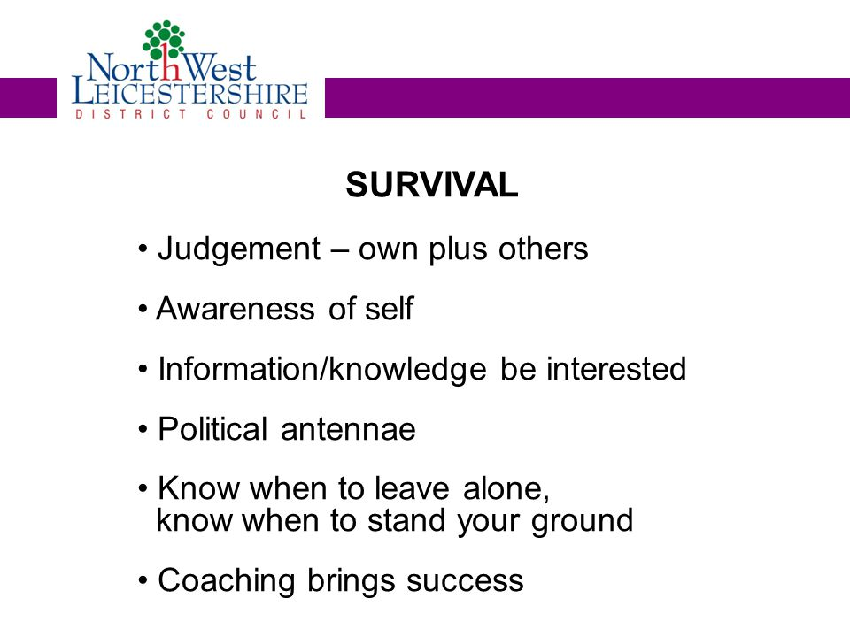SURVIVAL Judgement – own plus others Awareness of self Information/knowledge be interested Political antennae Know when to leave alone, know when to stand your ground Coaching brings success