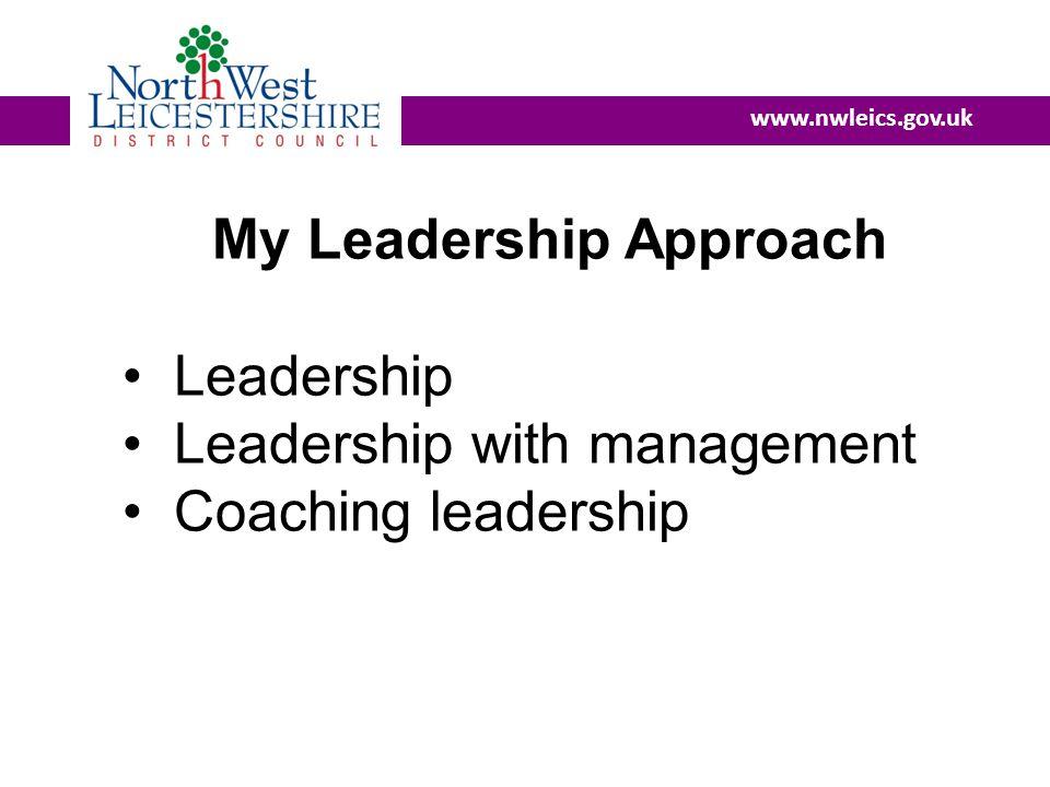 www.nwleics.gov.uk My Leadership Approach Leadership Leadership with management Coaching leadership