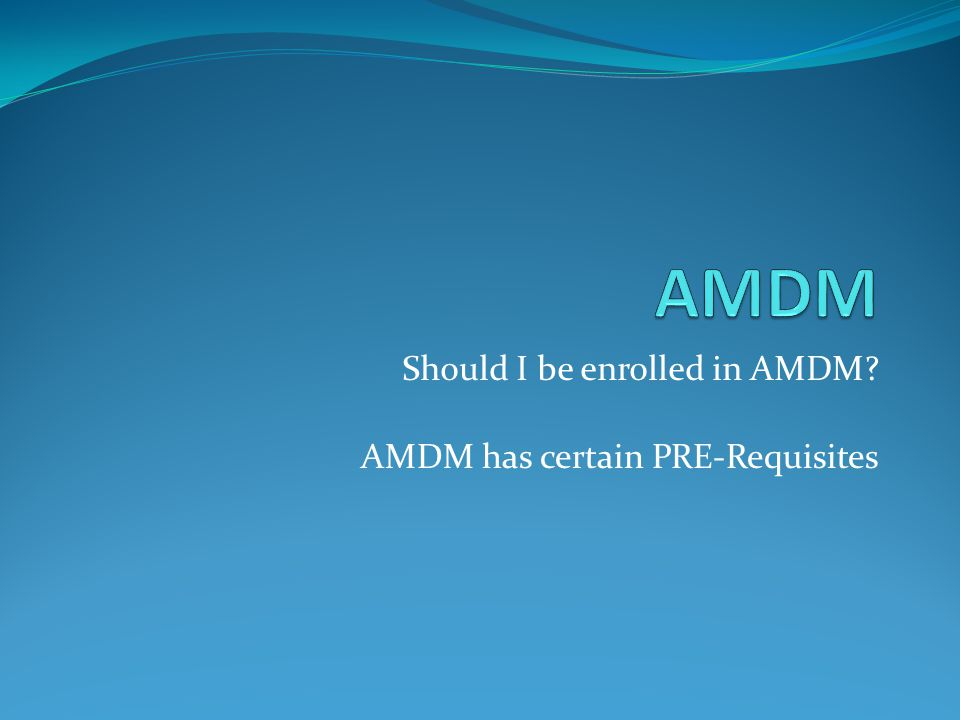 Should I be enrolled in AMDM? AMDM has certain PRE-Requisites