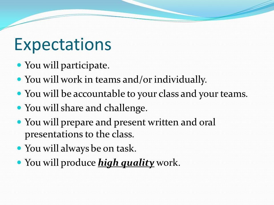 Expectations You will participate. You will work in teams and/or individually. You will be accountable to your class and your teams. You will share an