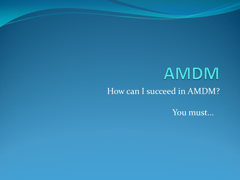 How can I succeed in AMDM? You must…