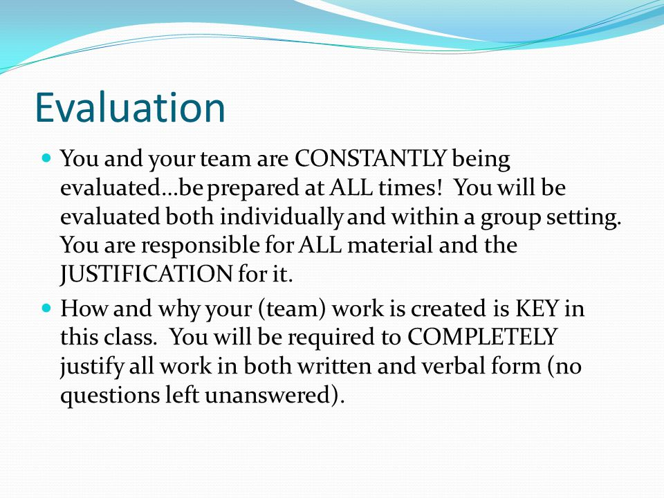 Evaluation You and your team are CONSTANTLY being evaluated…be prepared at ALL times! You will be evaluated both individually and within a group setti