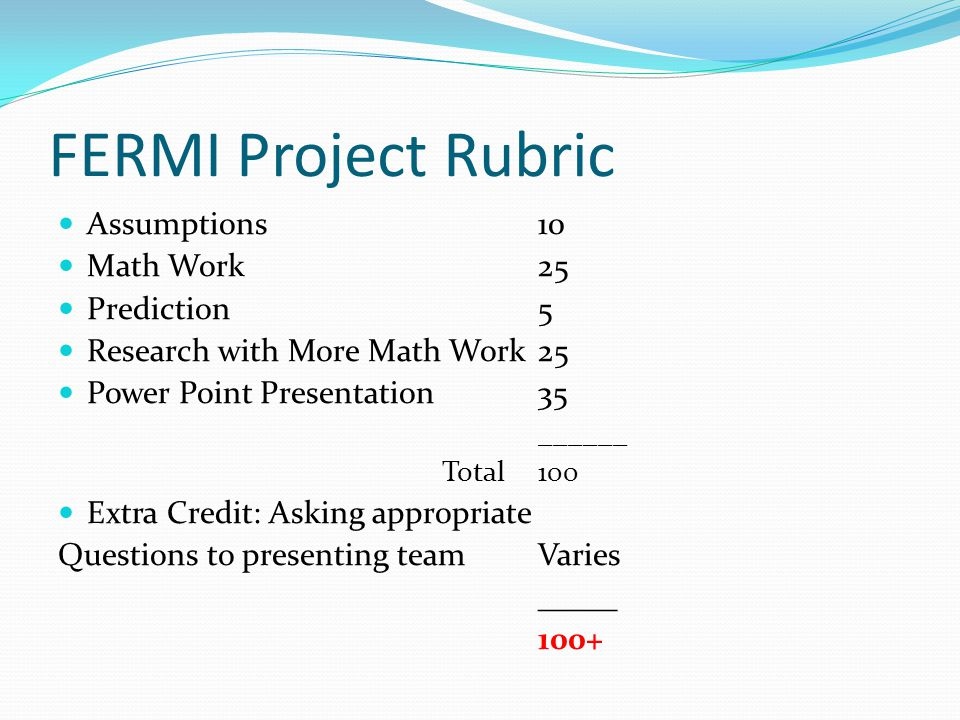 FERMI Project Rubric Assumptions10 Math Work25 Prediction5 Research with More Math Work25 Power Point Presentation35 ______ Total100 Extra Credit: Ask