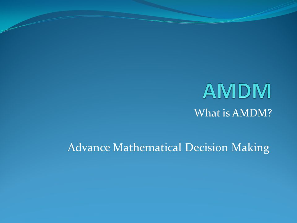 What is AMDM? Advance Mathematical Decision Making