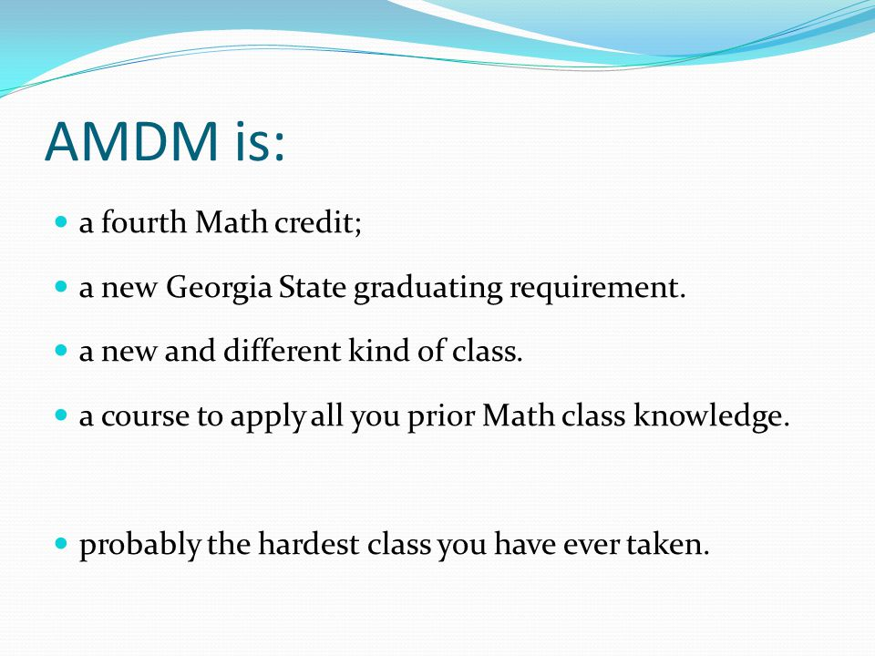 AMDM is: a fourth Math credit; a new Georgia State graduating requirement. a new and different kind of class. a course to apply all you prior Math cla