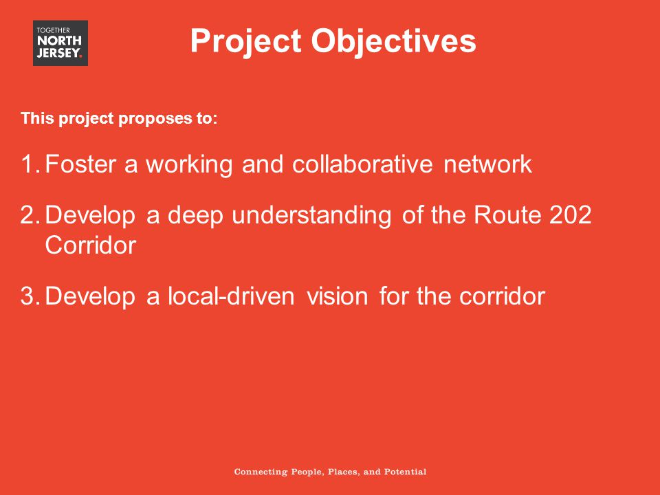 This project proposes to: 1.Foster a working and collaborative network 2.Develop a deep understanding of the Route 202 Corridor 3.Develop a local-driven vision for the corridor Project Objectives