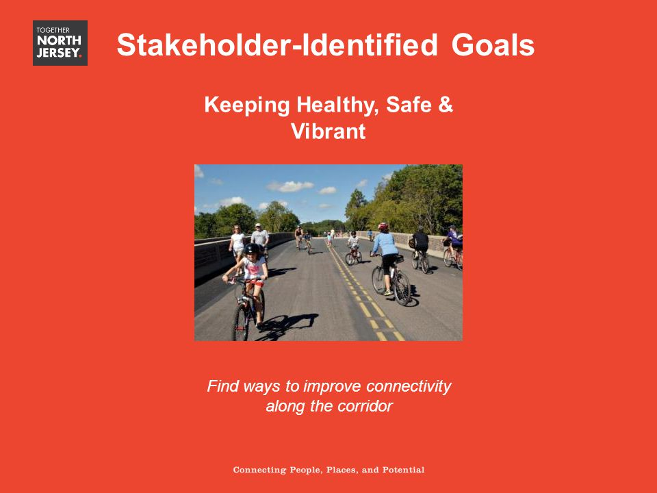 Keeping Healthy, Safe & Vibrant Find ways to improve connectivity along the corridor Stakeholder-Identified Goals