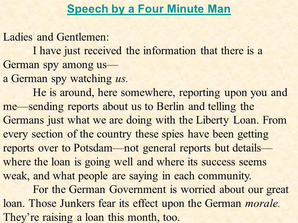 Speech by a Four Minute Man Ladies and Gentlemen: I have just received the information that there is a German spy among us— a German spy watching us.