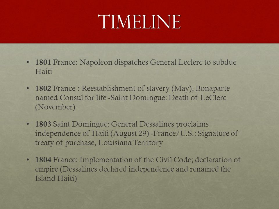 Timeline 1801 France: Napoleon dispatches General Leclerc to subdue Haiti 1802 France : Reestablishment of slavery (May), Bonaparte named Consul for life -Saint Domingue: Death of LeClerc (November) 1803 Saint Domingue: General Dessalines proclaims independence of Haiti (August 29) -France/U.S.: Signature of treaty of purchase, Louisiana Territory 1804 France: Implementation of the Civil Code; declaration of empire (Dessalines declared independence and renamed the Island Haiti)