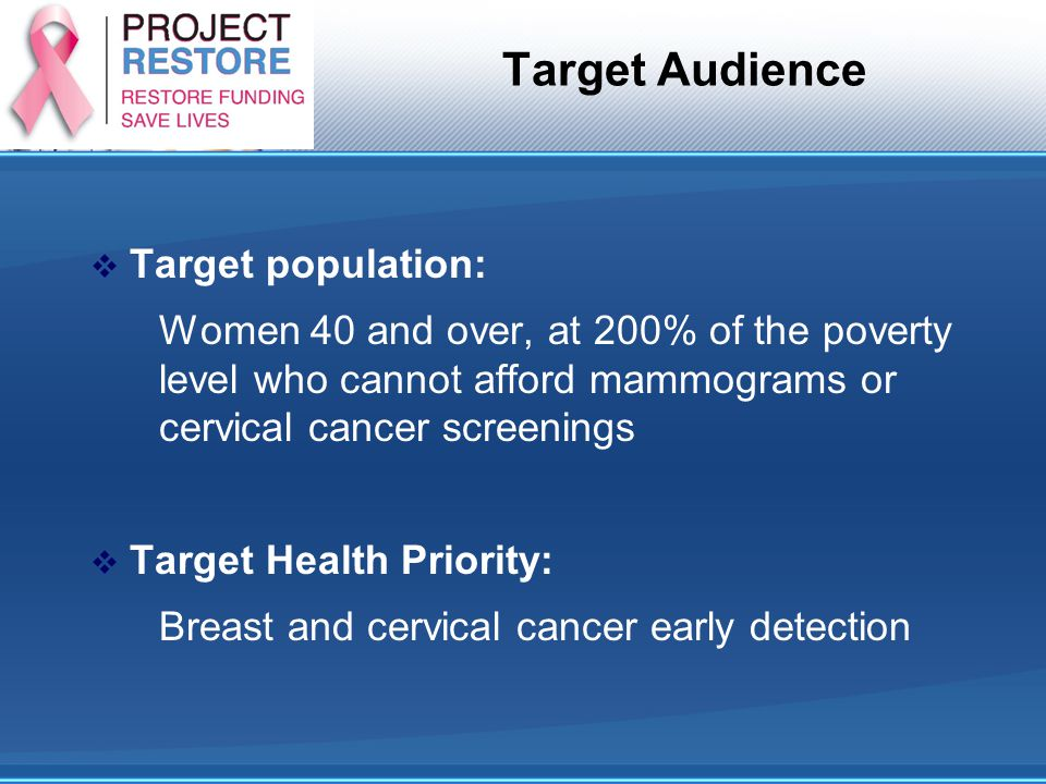 Target Audience  Target population: Women 40 and over, at 200% of the poverty level who cannot afford mammograms or cervical cancer screenings  Targ