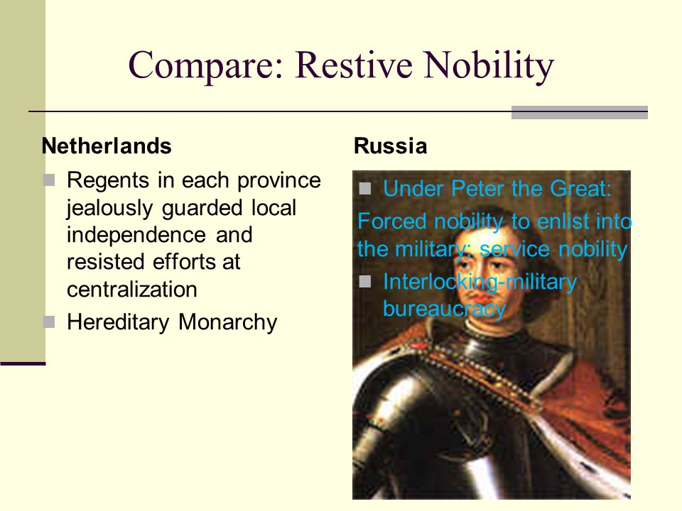 Compare: Restive Nobility Netherlands Regents in each province jealously guarded local independence and resisted efforts at centralization Hereditary Monarchy Russia Under Peter the Great: Forced nobility to enlist into the military; service nobility Interlocking-military bureaucracy