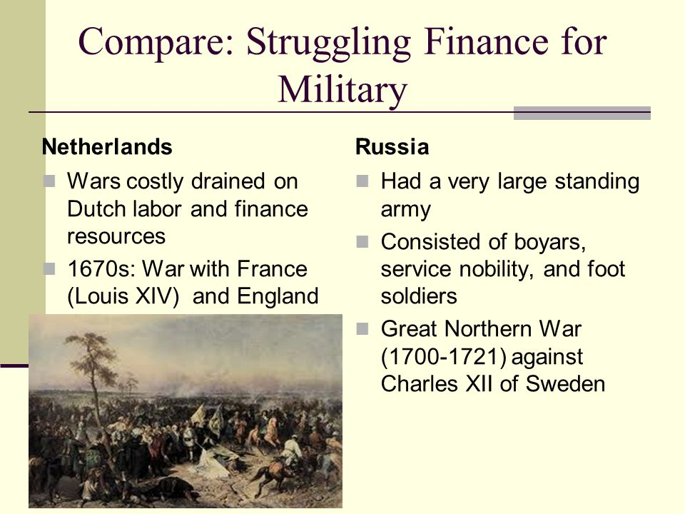 Compare: Struggling Finance for Military Netherlands Wars costly drained on Dutch labor and finance resources 1670s: War with France (Louis XIV) and England Russia Had a very large standing army Consisted of boyars, service nobility, and foot soldiers Great Northern War (1700-1721) against Charles XII of Sweden