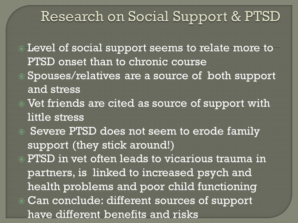  Level of social support seems to relate more to PTSD onset than to chronic course  Spouses/relatives are a source of both support and stress  Vet