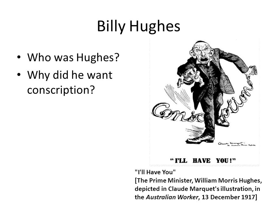 Billy Hughes Who was Hughes? Why did he want conscription?
