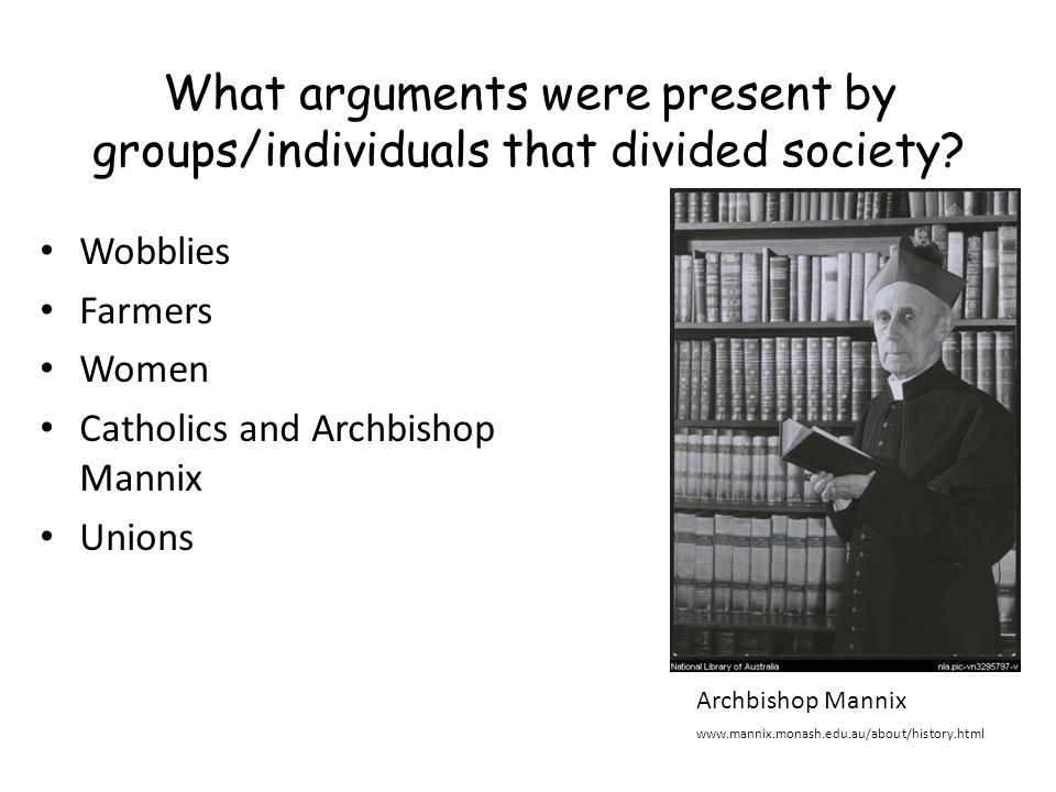 What arguments were present by groups/individuals that divided society? Wobblies Farmers Women Catholics and Archbishop Mannix Unions Archbishop Manni